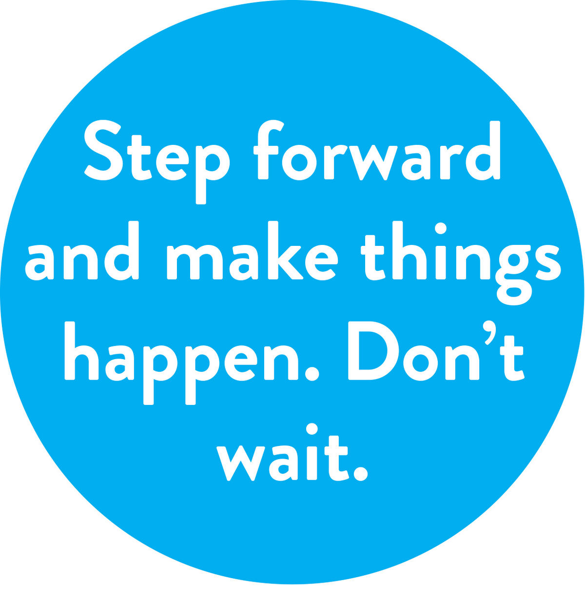 Step forward and make things happen