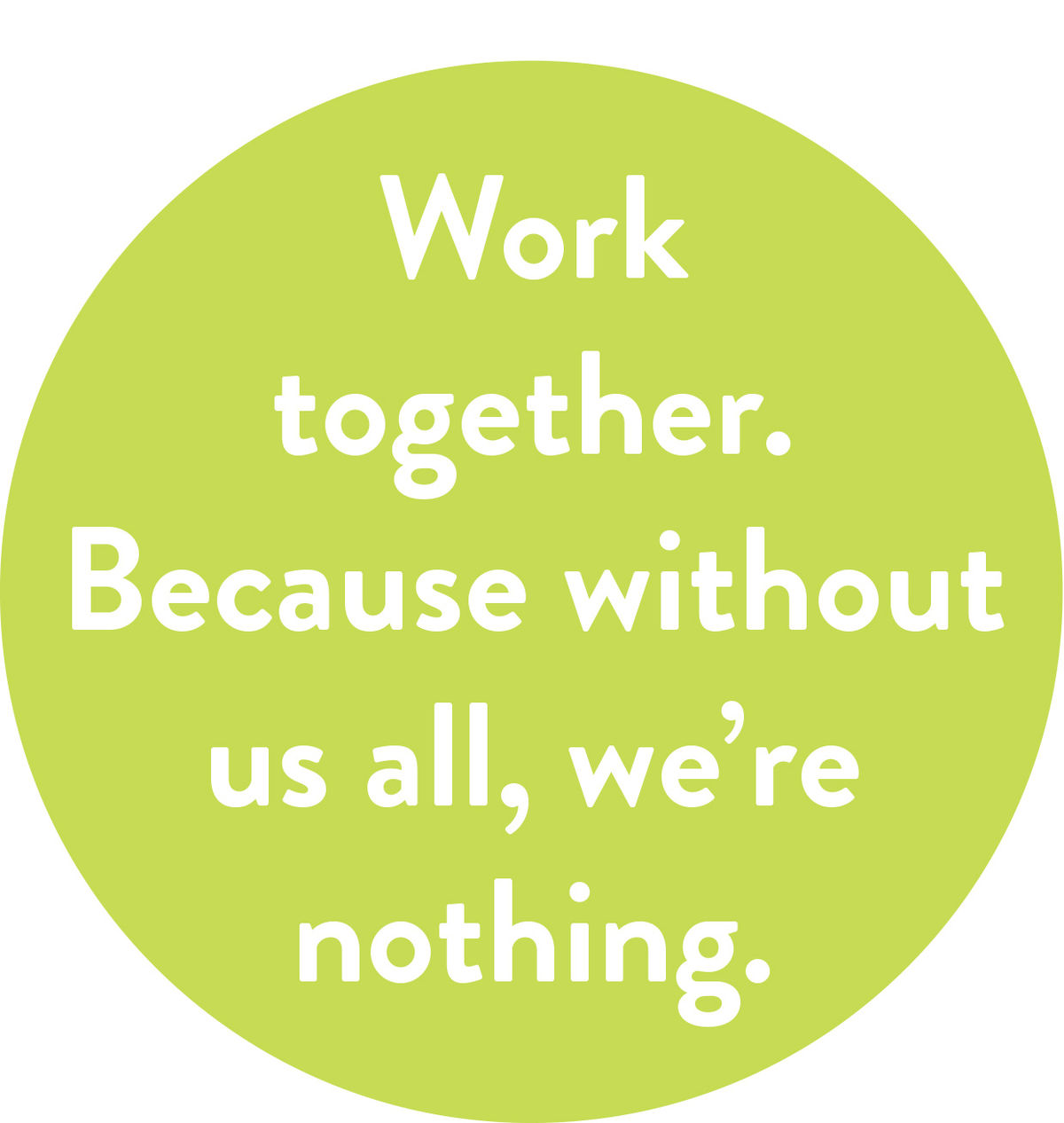 Work together. Because without us all, we're nothing
